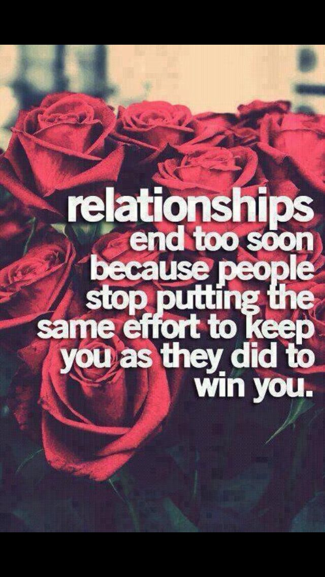 relationships end too soon because people stop putting the same effort to keep you as they did to win you