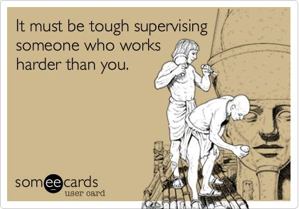 Think that's how they made supervisor... They don't work!  Give them a position they can actually accomplish correctly.. sit back and watching