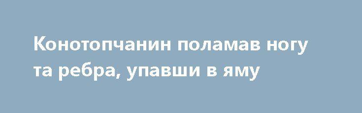 Конотопчанин поламав ногу та ребра, упавши в яму http://konotop.in.ua/novosti/ostann-novini/konotopchanin-polamav-nogu-ta-rebra-upavshi-v-yamu/  18 березня до Конотопської ЦРЛ з діагнозом катотравма, перелом ребер справа, перелом лівої ноги, забій грудної клітини був госпіталізований 26-річний конотопчанин. Травми він отримав, упавши...