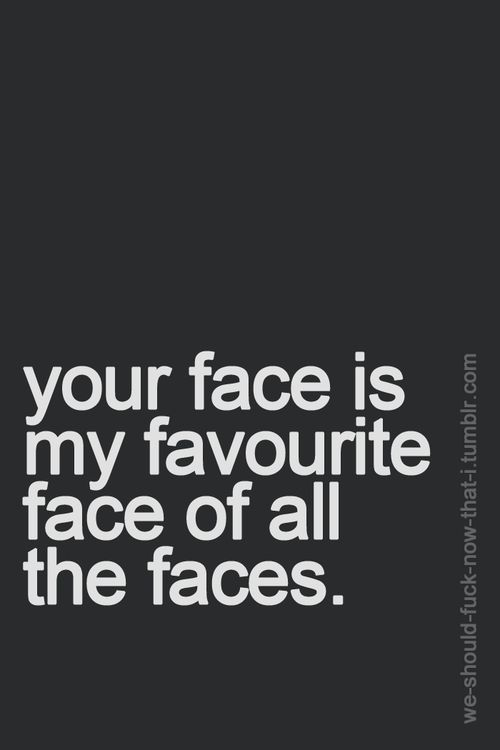 i love you and i love your face.