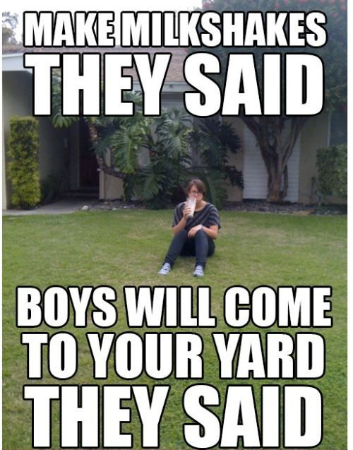 It's sad when your milkshakes don't bring all the boys to your yard.