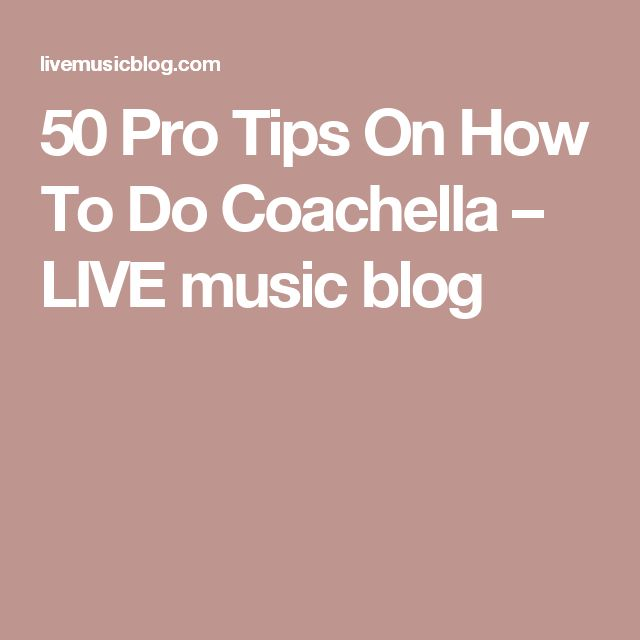 50 Pro Tips On How To Do Coachella – LIVE music blog