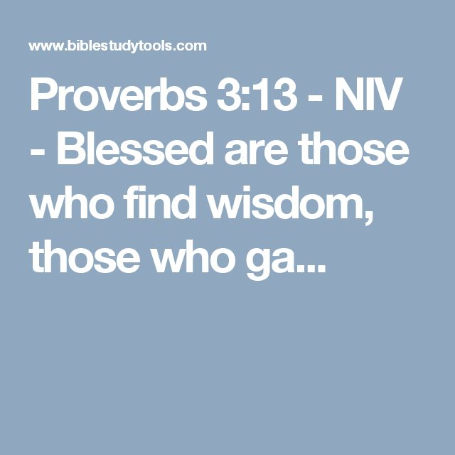 Proverbs 3:13 - NIV - Blessed are those who find wisdom, those who ga...