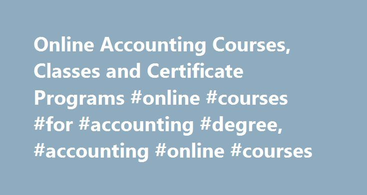 Online Accounting Courses, Classes and Certificate Programs #online #courses #for #accounting #degree, #accounting #online #courses http://south-carolina.nef2.com/online-accounting-courses-classes-and-certificate-programs-online-courses-for-accounting-degree-accounting-online-courses/  # Online Accounting Courses, Classes and Certificate Programs Accounting with Computers, General Auditing Bookkeeping Financial Accounting Managerial Accounting Taxation, General Essential Information Online…