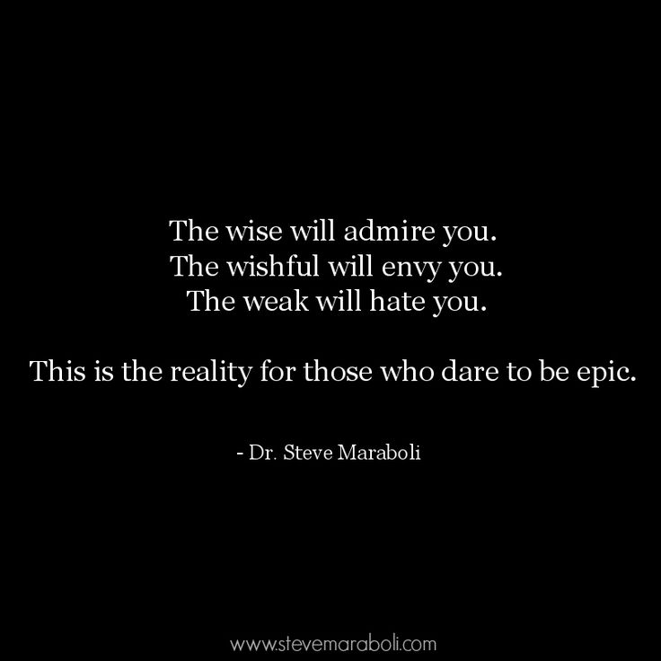 """The wise will admire you. The wishful will envy you. The weak will hate you. This is the reality for those who dare to be epic."" - Steve Maraboli #quote"