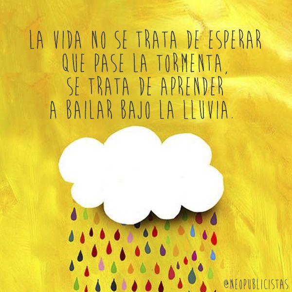 La vida no se trata de esperar que pase la tormente, se trata de aprender a bailar bajo la lluvia :)*