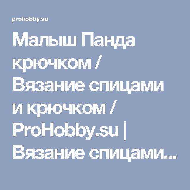 Малыш Панда крючком / Вязание спицами и крючком / ProHobby.su | Вязание спицами и крючком для начинающих, схемы вязания, вязание с описанием