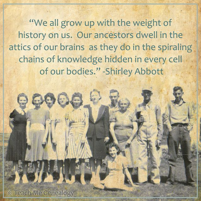 """We all grow up with the weight of history on us..."" -Shirley Abbott ~ Teach Me Genealogy:"