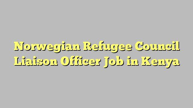 Norwegian Refugee Council Liaison Officer Job in Kenya