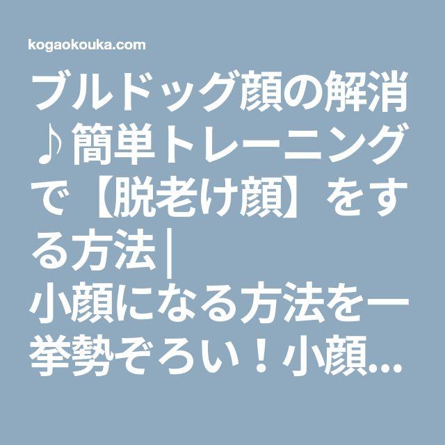 ブルドッグ顔の解消♪簡単トレーニングで【脱老け顔】をする方法 | 小顔になる方法を一挙勢ぞろい!小顔美人を目指すブログ