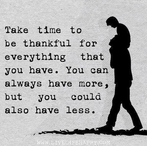 Take time to be thankful for everything that you have.  You can always have more, but you could also have less!