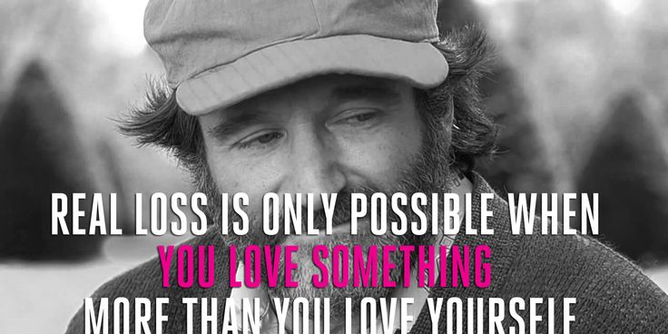 "Robin Williams' movie lines.  ""Real loss is only possible when you love something more than you love yourself"""