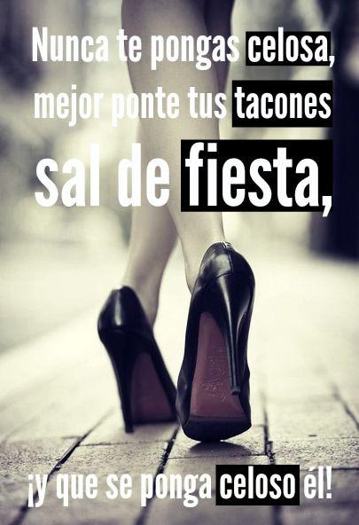 #Frases No te pongas celosa, mejor ponte tus tacones, sal de fiesta, ¡y que celoso se ponga él!