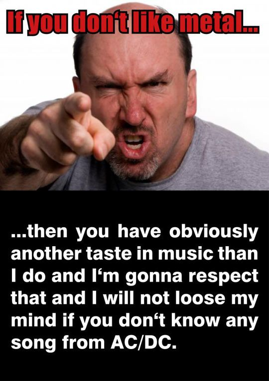 Just a friendly reminder that we should accept other peoples music tastes, If they are kind enough to respect ours.