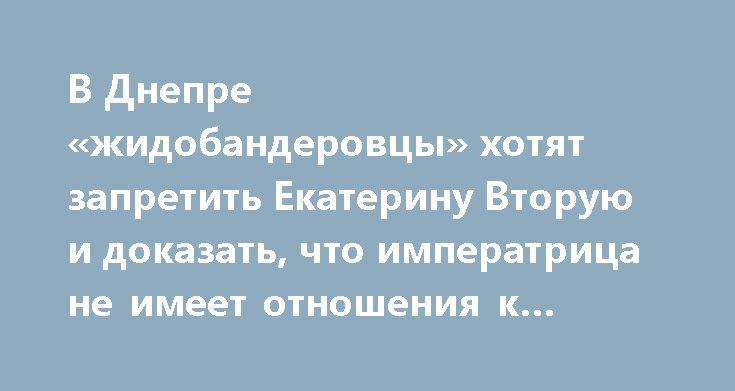 В Днепре «жидобандеровцы» хотят запретить Екатерину Вторую и доказать, что императрица не имеет отношения к городу http://rusdozor.ru/2017/07/13/v-dnepre-zhidobanderovcy-xotyat-zapretit-ekaterinu-vtoruyu-i-dokazat-chto-imperatrica-ne-imeet-otnosheniya-k-gorodu/  Блохи объявили собаку агрессором и решили её упразднить: в горсовете Днепропетровска хотят лишить Екатерину II звания основательницы города. Депутаты срочно решили переписать всю историю периода «до нашей эры», поскольку местные…