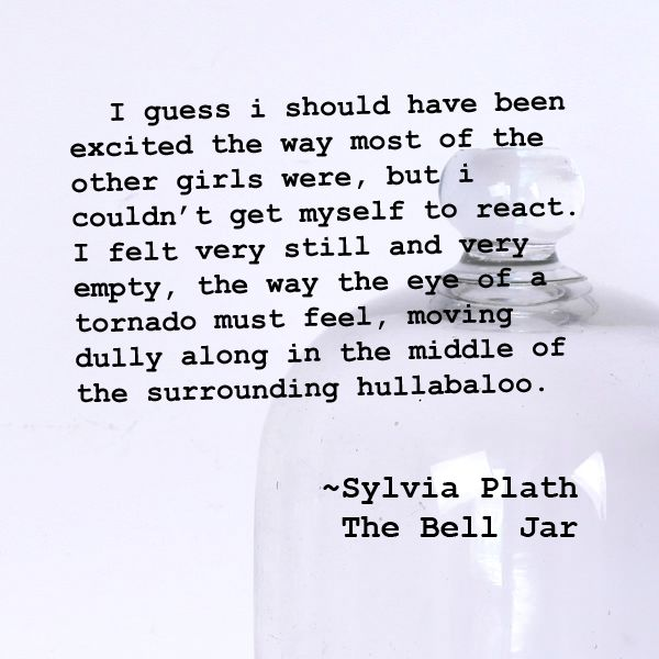 I guess i should have been excited the way most of the other girls were, but i couldn't get myself to react. ~Sylvia Plath, The Bell Jar