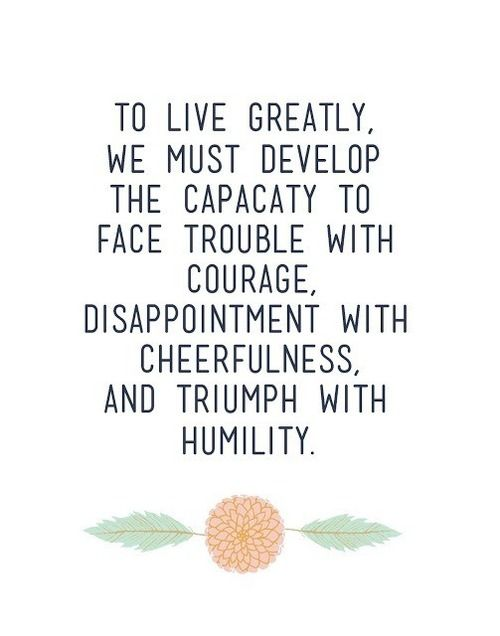 to live greatly, we must develop the capacity to face trouble with courage, disappointment with cheerfulness, and triumph with humility - Thomas S. Monson