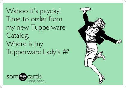 Wahoo It's payday! Time to order from my new Tupperware Catalog. Where is my Tupperware Lady's #?
