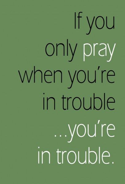 """""""If you only pray when you're in trouble, you're in trouble."""" 