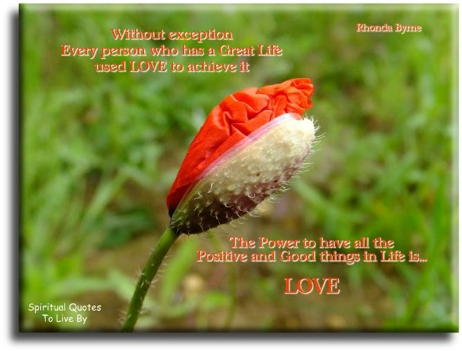 Rhonda Byrne quote: Without exception, every person who has a great life used love to achieve it. The power to have all the positive and good things in life is love. Spiritual Quotes To Live By