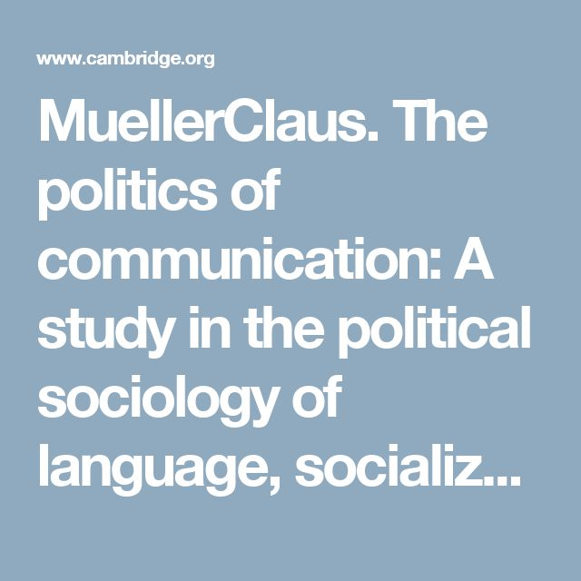 MuellerClaus. The politics of communication: A study in the political sociology of language, socialization and legitimation. London: Oxford University Press, 1973. Pp. x + 226. (Also in paperback.) | Language in Society | Cambridge Core
