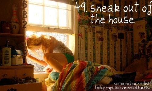 sneak out of the house (but at night... maybe for a date?)