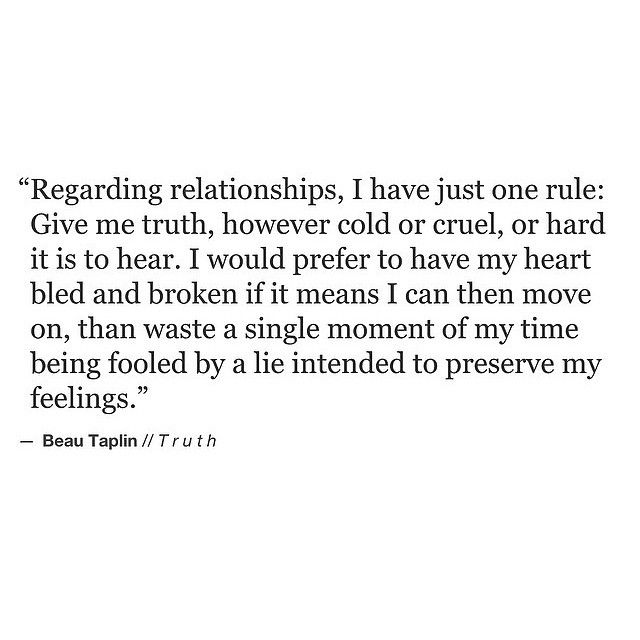 """Regarding relationships, I have just one rule; """"Give me truth"""" however cold or cruel or hard to hear..."""" Beau Taplin Telling the truth sets us free."""
