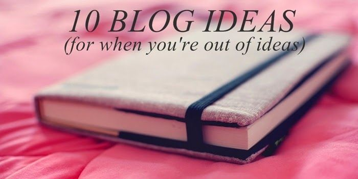 10 Blog Ideas (for when you're out of ideas)
