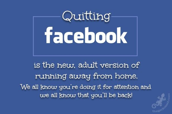 """Quitting facebook is the new, adult version of running away from home. We all know you're doing it for attention and we all know that you'll be back!""  #facebook #adult #running #home #attention #back #quitting #quotes  ©The Gecko Said - Beautiful Quotes - thegeckosaid.com"