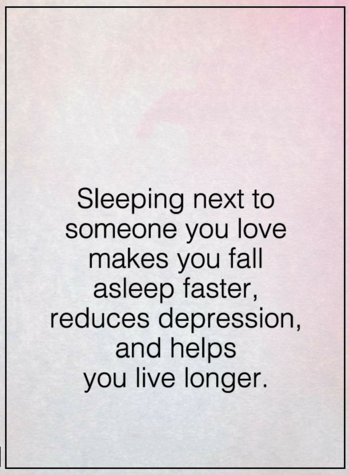 Quotes Sleeping next to someone you love makes you fall asleep faster, reduces depression, and helps you live longer.