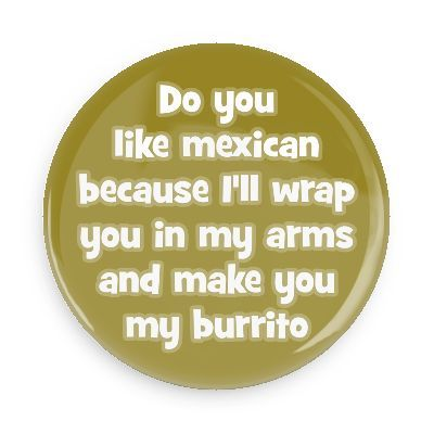 Do you like mexican because I'll wrap you in my arms and make you my burrito - Funny Buttons - Custom Buttons - Promotional Badges - Pick Up Line Pins - Wacky Buttons