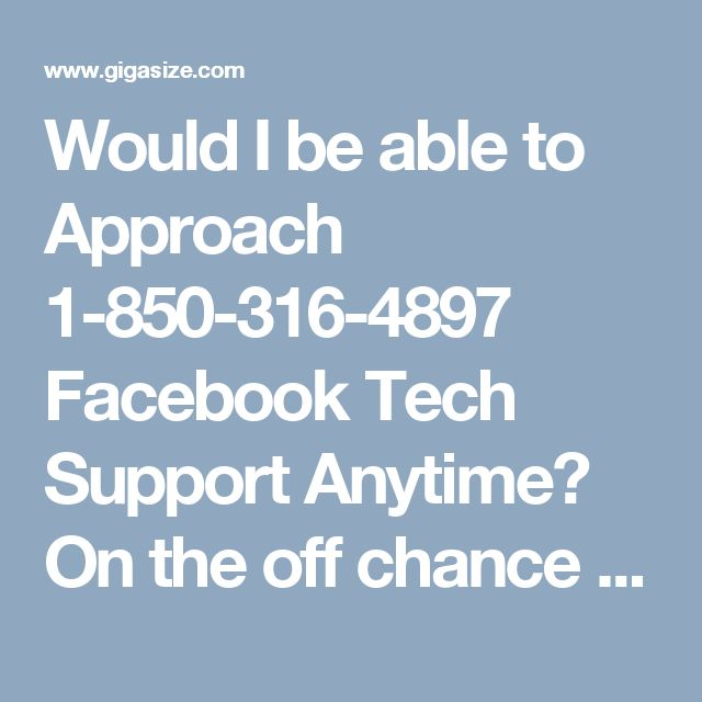 Would I be able to Approach 1-850-316-4897 Facebook Tech Support Anytime? On the off chance that you are confronting any sort of specialized disappointments worried about Facebook, at that point you have to call at our toll free number 1-850-316-4897 from where, you will be specifically got associated with our Facebook Tech Support group who will give some assistance and conveys the choice arrangements at the earliest opportunity. For more Detail visit our site…