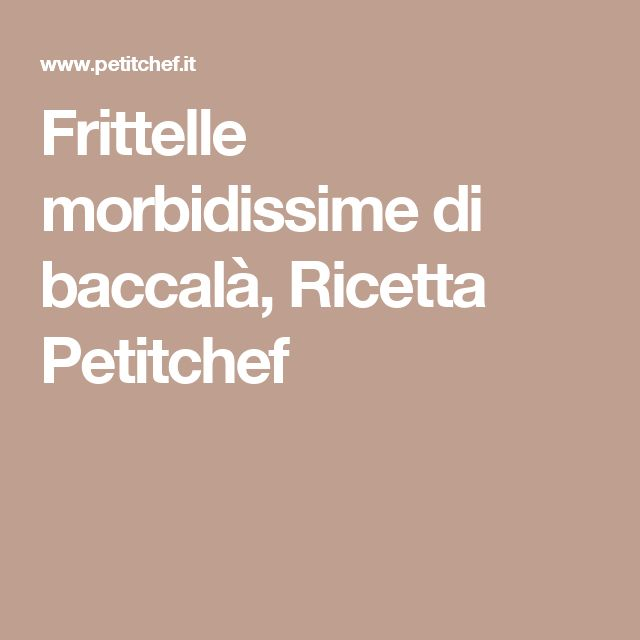 Frittelle morbidissime di baccalà, Ricetta Petitchef