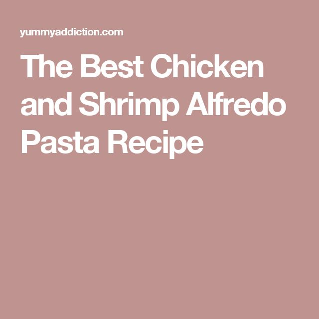 The Best Chicken and Shrimp Alfredo Pasta Recipe