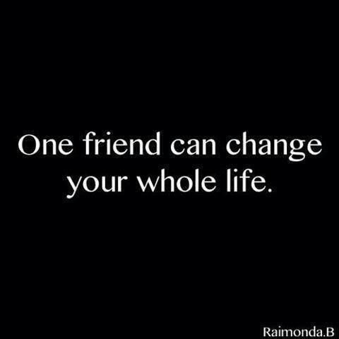 One friend can change your whole life