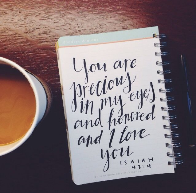 You are precious in my eyes, and honored, and I love you. - Isaiah 43:4