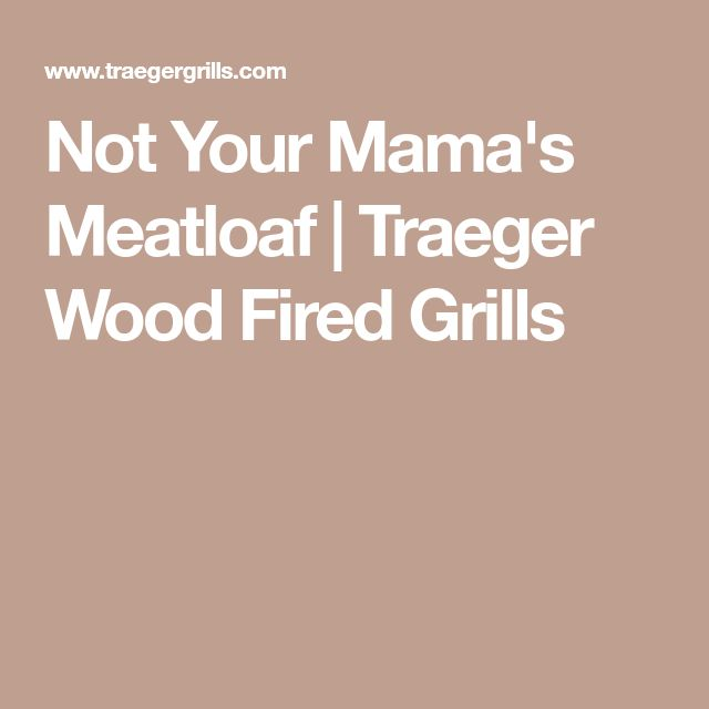 Not Your Mama's Meatloaf   Traeger Wood Fired Grills