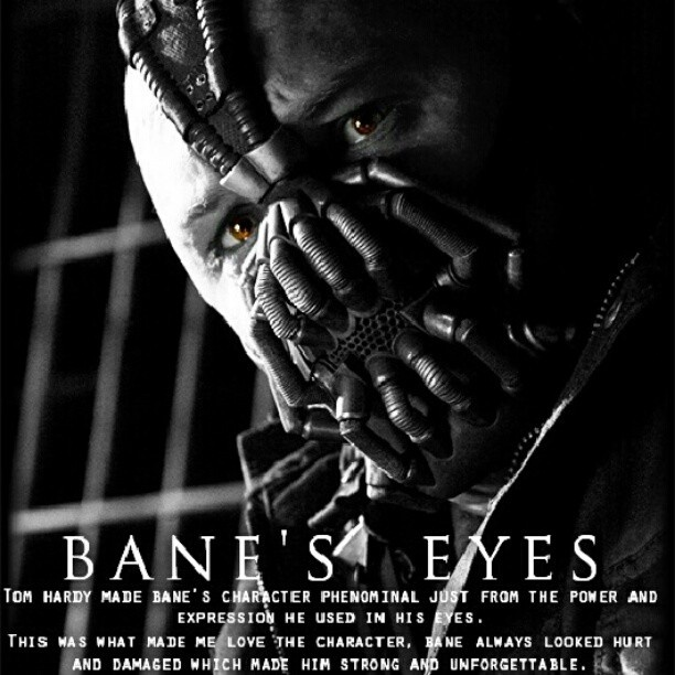 so true!! i didnt even like bane in all the bat man comics,old movie and  all cartoon series! but wow srsly a good actor he showed so much emotion with his eyes! i love bane so much! batman will always be #1 but Bane is a fav now ^^