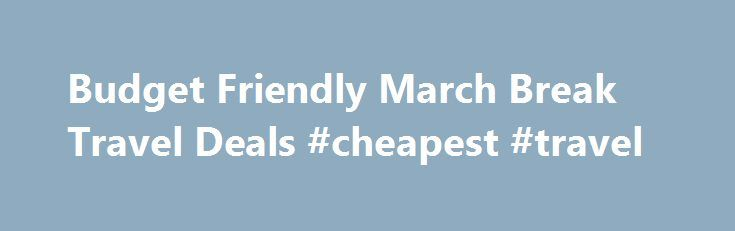 Budget Friendly March Break Travel Deals #cheapest #travel http://south-africa.remmont.com/budget-friendly-march-break-travel-deals-cheapest-travel/  #travel deals # Budget Friendly March Break Travel Deals TODAY S TOP HOTEL AND TRAVEL PACKAGE DEALS Save up to 70% on Travel with Wal-Travel.com/ Travel Deals Finder. Tested Hotel Travel Tips that will Save You Money Over and Over Again! With over 100+ years of Travel Experience, find out how the travel experts share their most interesting…