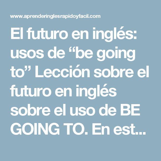 """El futuro en inglés: usos de """"be going to"""" Lección sobre el futuro en inglés sobre el uso de BE GOING TO.  En esta lección encontrarás la explicación, el uso, ejemplos, y la pronunciación del futuro con la forma: be going to. (Future be going to in English)  Otras lecciones:  Estructura de """"be going to"""" Ejercicios de """"be going to"""" Ejercicio de listening """"be going to"""" Pronunciación  Escucha y repite     """"Be going to"""" Uso  Existen básicamente dos usos:  1. Utilizamos esta forma para hablar de…"""