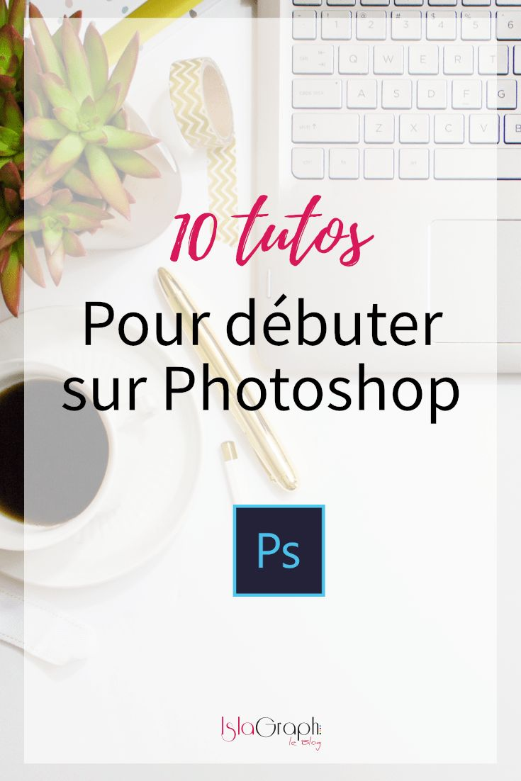 10 tutos pour débuter sur Photoshop #tuto #photoshop #islablog #debutant