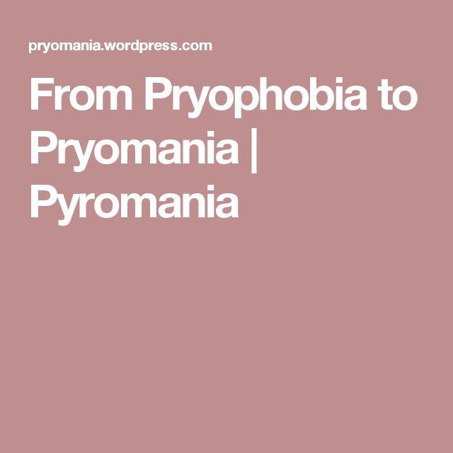 From Pryophobia to Pryomania | Pyromania