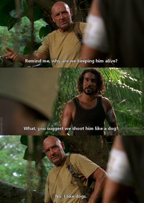 "Locke: Remind me why we're keeping him alive. Sayid: What do you suggest, we shoot him like a dog? Locke: No, I like dogs. #Lost 3x12 ""Par Avion"""