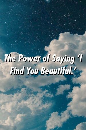 The Power of Saying 'I Find You Beautiful.'  – Love Hunt