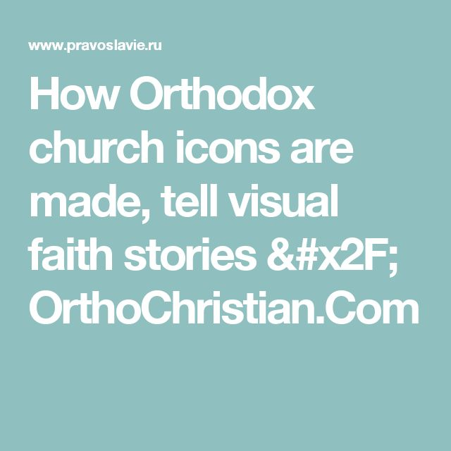 How Orthodox church icons are made, tell visual faith stories / OrthoChristian.Com