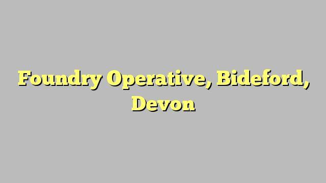 Foundry Operative, Bideford, Devon