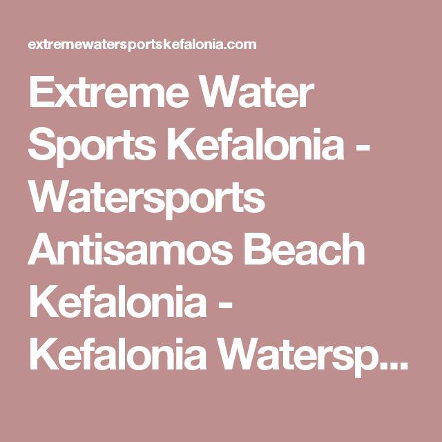 Extreme Water Sports Kefalonia - Watersports Antisamos Beach Kefalonia - Kefalonia Watersports