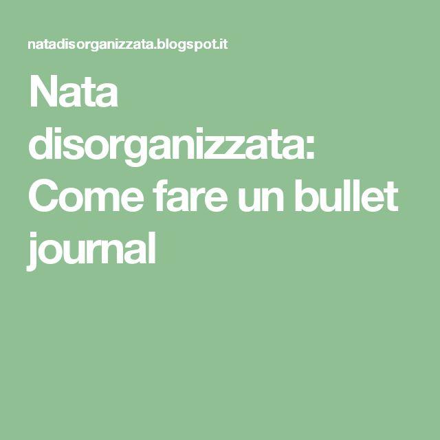 Nata disorganizzata: Come fare un bullet journal