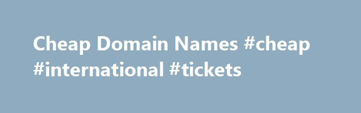 Cheap Domain Names #cheap #international #tickets http://cheap.nef2.com/cheap-domain-names-cheap-international-tickets/  #cheap domain names # Domains Domain Name Registration Register your domain names with 1 1 today! New Top Level Domain Extension List New domains like .web. shop. online and many more Domain Name Transfer Easily transfer your domain name to 1 1 Buy a Domain Name – Price List Top domains at competitive prices! Domain Name Checker Register your domain name today Private…