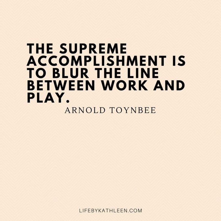 The supreme accomplishment is to blur the line between work and play - Arnold Toynbee